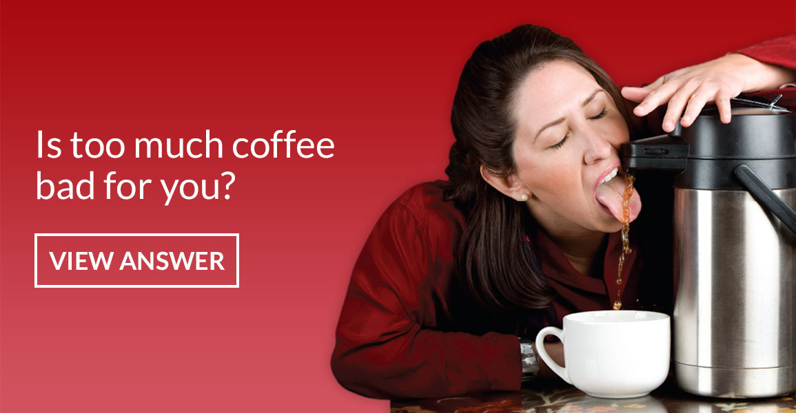 Is too much coffee bad for you?